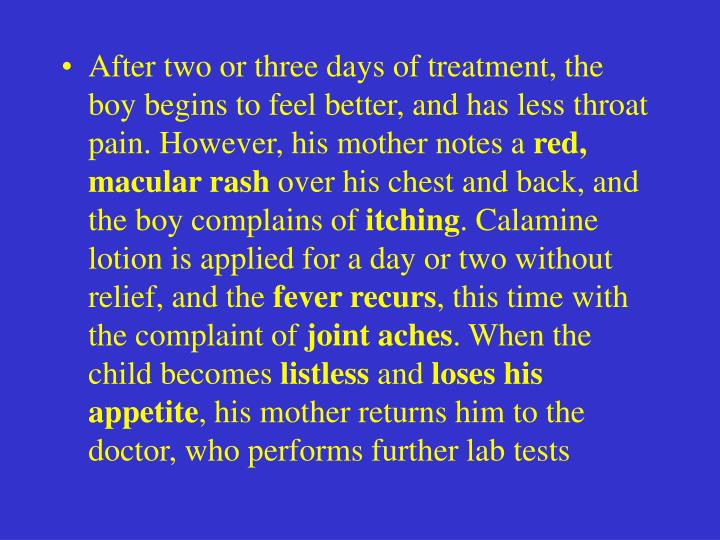 After two or three days of treatment, the boy begins to feel better, and has less throat pain. However, his mother notes a