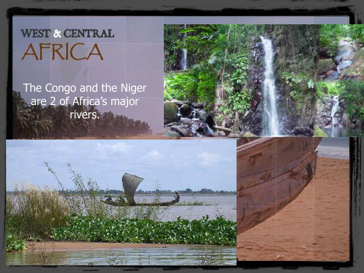 The Congo and the Niger are 2 of Africa's major rivers.