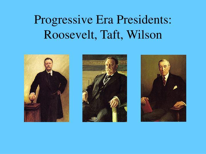 Progressive Era Presidents:  Roosevelt, Taft, Wilson