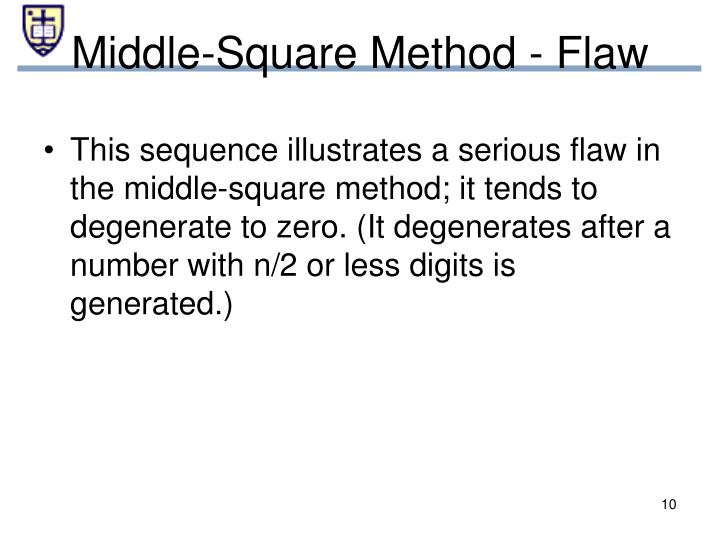 This sequence illustrates a serious flaw in the middle-square method; it tends to degenerate to zero. (It degenerates after a number with n/2 or less digits is generated.)