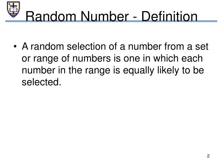 A random selection of a number from a set or range of numbers is one in which each number in the range is equally likely to be selected.