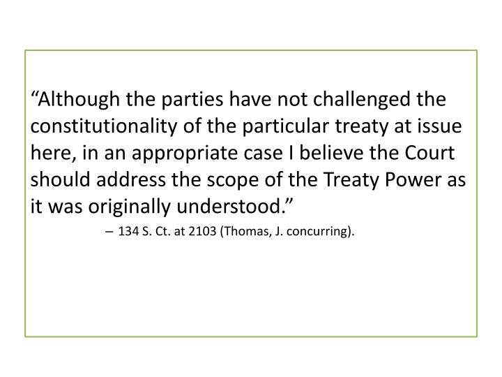 """Although the parties have not challenged the constitutionality of the particular treaty at issue here, in an appropriate case I believe the Court should address the scope of the"