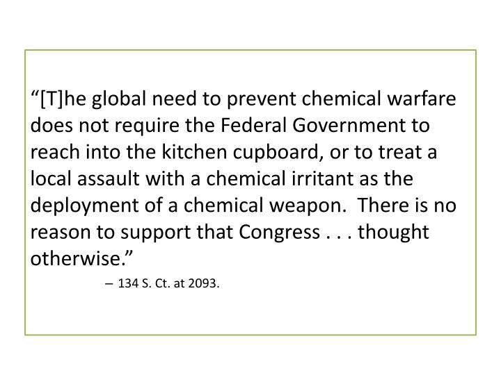 """[T]he global need to prevent chemical warfare does not require the Federal Government to reach into the kitchen cupboard, or to treat a local assault with a chemical irritant as the deployment of a chemical weapon.  There is no reason to support that Congress . . . thought otherwise"