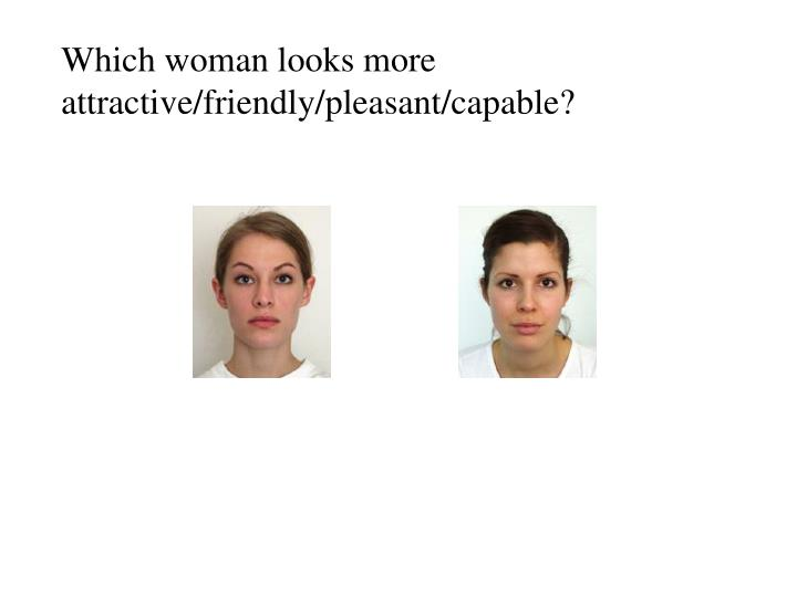 Which woman looks more attractive/friendly/pleasant/capable?