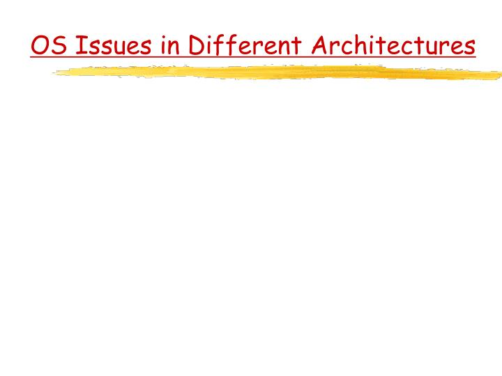 OS Issues in Different Architectures