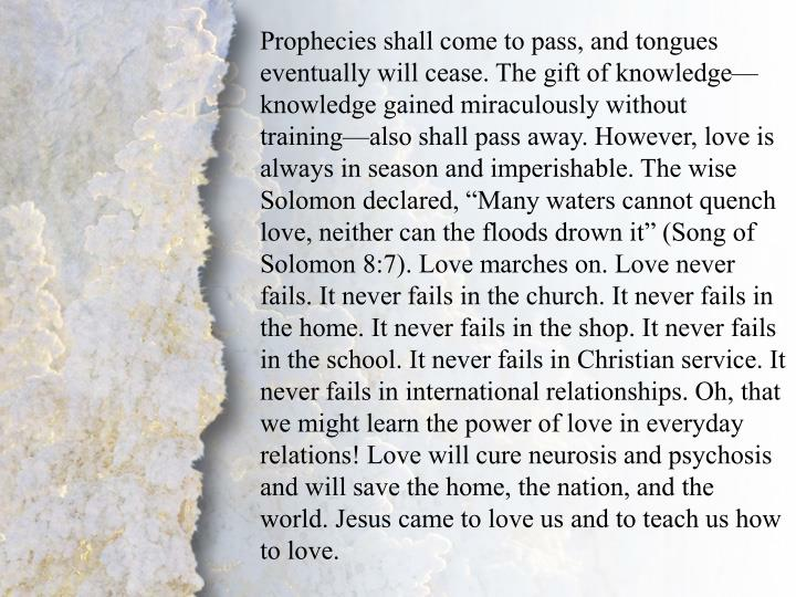 """Prophecies shall come to pass, and tongues eventually will cease. The gift of knowledge—knowledge gained miraculously without training—also shall pass away. However, love is always in season and imperishable. The wise Solomon declared, """"Many waters cannot quench love, neither can the floods drown it"""" (Song of Solomon 8:7). Love marches on. Love never fails. It never fails in the church. It never fails in the home. It never fails in the shop. It never fails in the school. It never fails in Christian service. It never fails in international relationships. Oh, that we might learn the power of love in everyday relations! Love will cure neurosis and psychosis and will save the home, the nation, and the world. Jesus came to love us and to teach us how to love."""