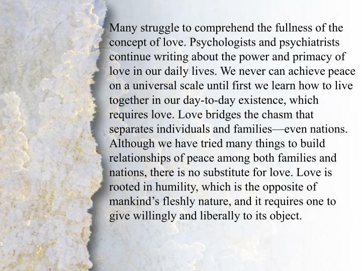 Many struggle to comprehend the fullness of the concept of love. Psychologists and psychiatrists continue writing about the power and primacy of love in our daily lives. We never can achieve peace on a universal scale until first we learn how to live together in our day-to-day existence, which requires love. Love bridges the chasm that separates individuals and families—even nations. Although we have tried many things to build relationships of peace among both families and nations, there is no substitute for love. Love is rooted in humility, which is the opposite of mankind's fleshly nature, and it requires one to give willingly and liberally to its object.