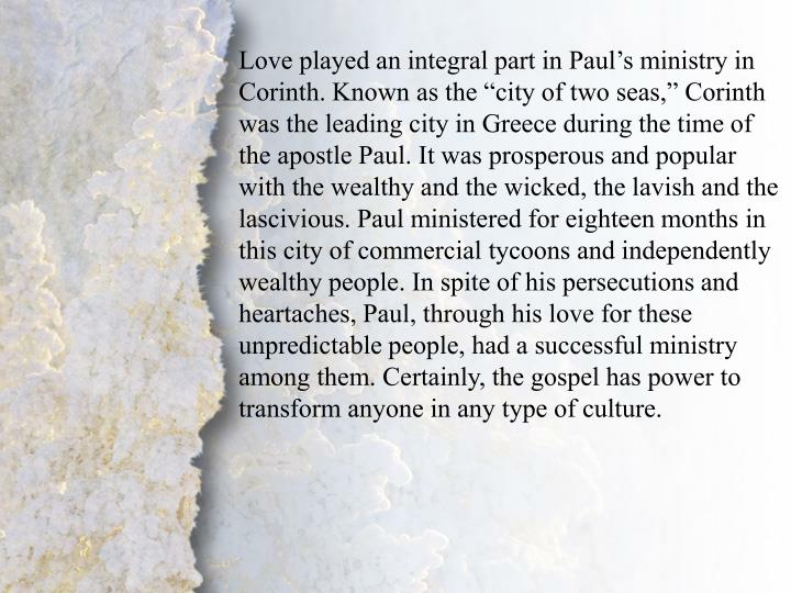 """Love played an integral part in Paul's ministry in Corinth. Known as the """"city of two seas,"""" Corinth was the leading city in Greece during the time of the apostle Paul. It was prosperous and popular with the wealthy and the wicked, the lavish and the lascivious. Paul ministered for eighteen months in this city of commercial tycoons and independently wealthy people. In spite of his persecutions and heartaches, Paul, through his love for these unpredictable people, had a successful ministry among them. Certainly, the gospel has power to transform anyone in any type of culture."""