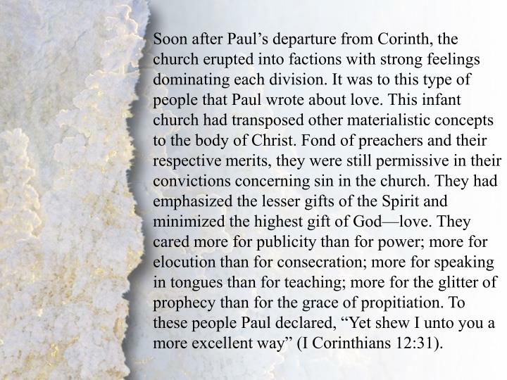 """Soon after Paul's departure from Corinth, the church erupted into factions with strong feelings dominating each division. It was to this type of people that Paul wrote about love. This infant church had transposed other materialistic concepts to the body of Christ. Fond of preachers and their respective merits, they were still permissive in their convictions concerning sin in the church. They had emphasized the lesser gifts of the Spirit and minimized the highest gift of God—love. They cared more for publicity than for power; more for elocution than for consecration; more for speaking in tongues than for teaching; more for the glitter of prophecy than for the grace of propitiation. To these people Paul declared, """"Yet shew I unto you a more excellent way"""" (I Corinthians 12:31)."""