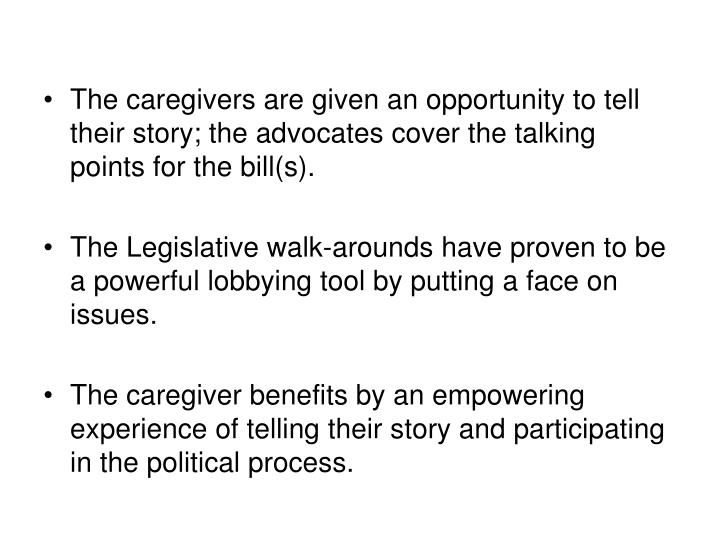 The caregivers are given an opportunity to tell their story; the advocates cover the talking points for the bill(s).