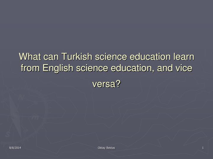 What can turkish science education learn from english science education and vice versa