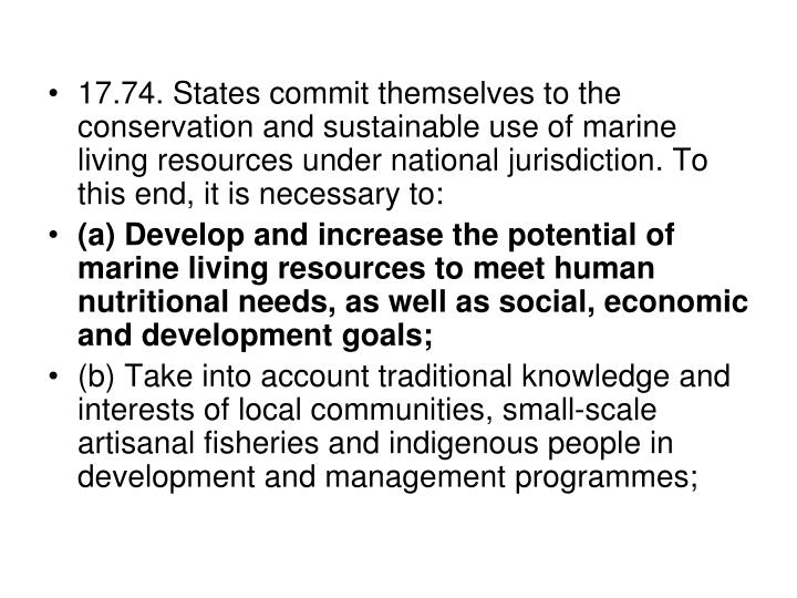 17.74. States commit themselves to the conservation and sustainable use of marine living resources under national jurisdiction. To this end, it is necessary to: