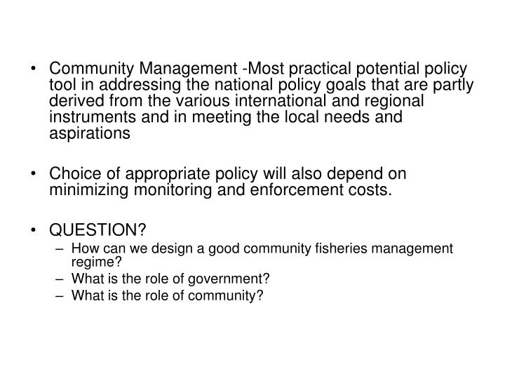 Community Management -Most practical potential policy tool in addressing the national policy goals that are partly derived from the various international and regional instruments and in meeting the local needs and aspirations