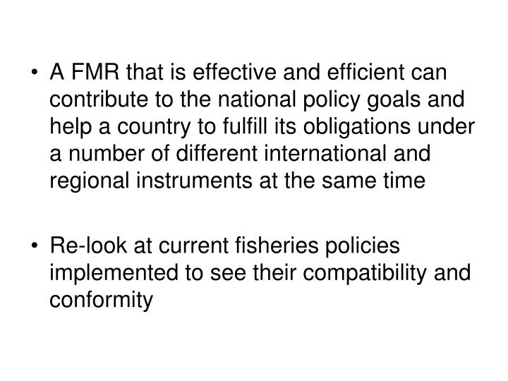 A FMR that is effective and efficient can contribute to the national policy goals and help a country to fulfill its obligations under a number of different international and regional instruments at the same time