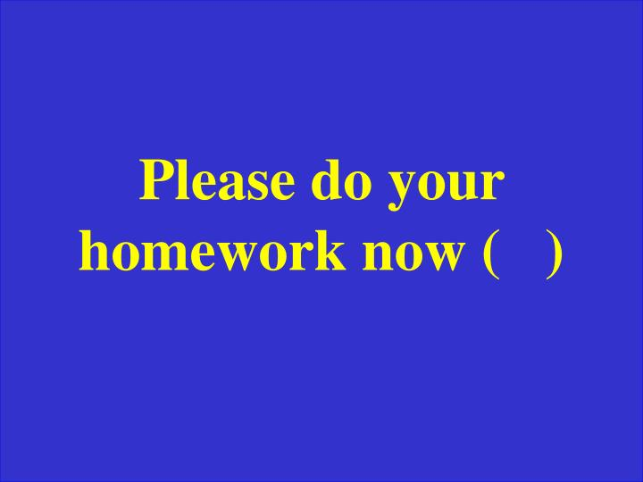 Please do your homework now (   )