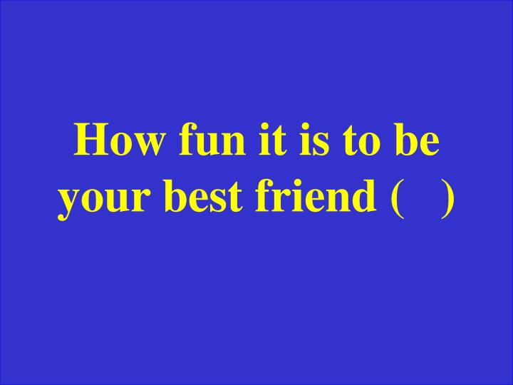 How fun it is to be your best friend (   )