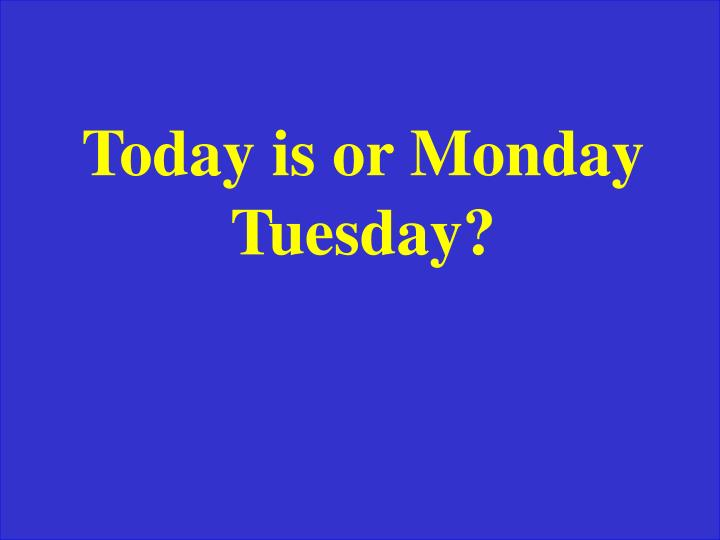 Today is or Monday Tuesday?