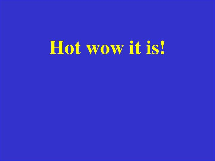 Hot wow it is!