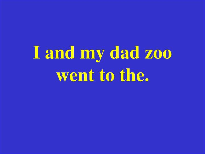 I and my dad zoo went to the.