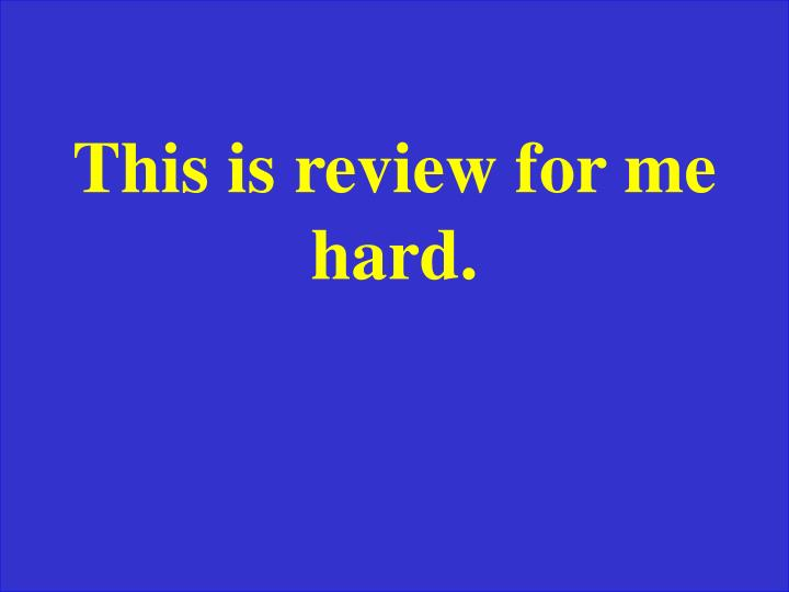 This is review for me hard.