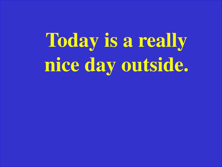 Today is a really nice day outside.