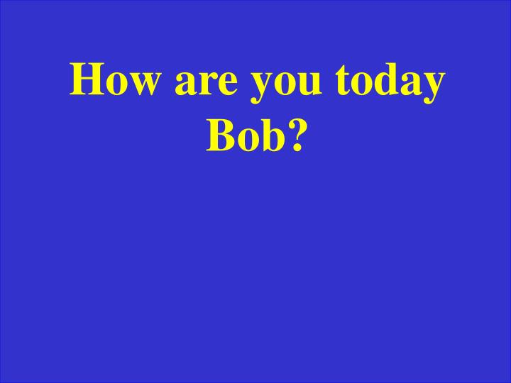 How are you today Bob?
