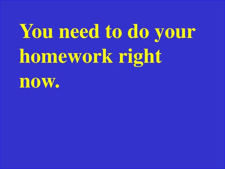You need to do your homework right now.