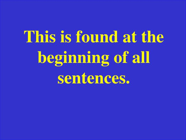 This is found at the beginning of all sentences.