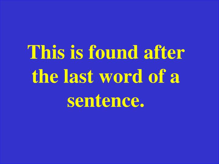 This is found after the last word of a sentence.