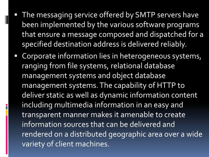 The messaging service offered by SMTP servers have been implemented by the various software programs that ensure a message composed and dispatched for a specified destination address is delivered reliably.
