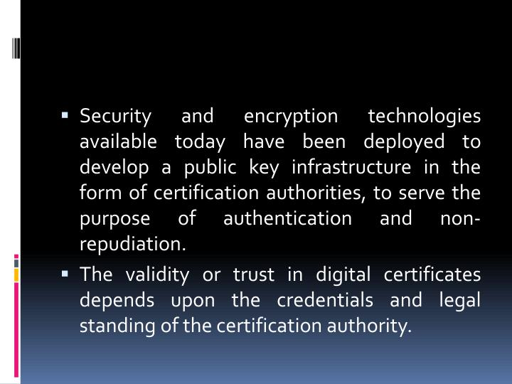 Security and encryption technologies available today have been deployed to develop a public key infrastructure in the form of certification authorities, to serve the purpose of authentication and non-repudiation.