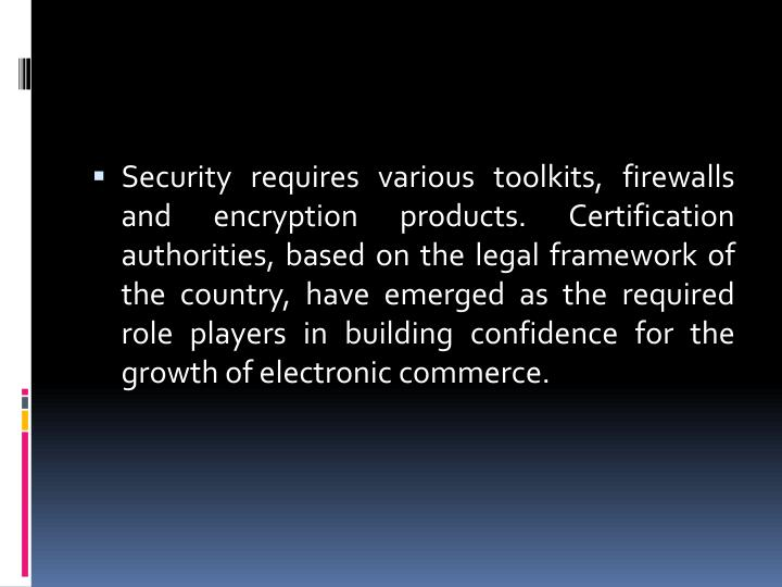 Security requires various toolkits, firewalls and encryption products. Certification authorities, based on the legal framework of the country, have emerged as the required role players in building confidence for the growth of electronic commerce.
