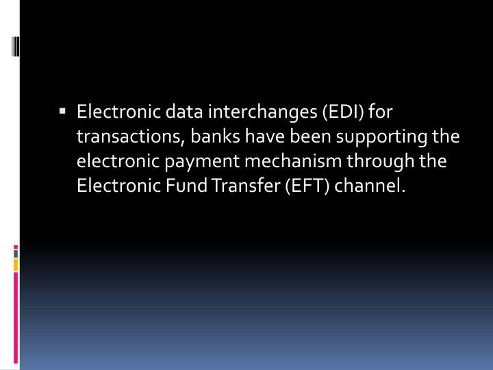 Electronic data interchanges (EDI) for transactions, banks have been supporting the electronic payment mechanism through the Electronic Fund Transfer (EFT) channel.