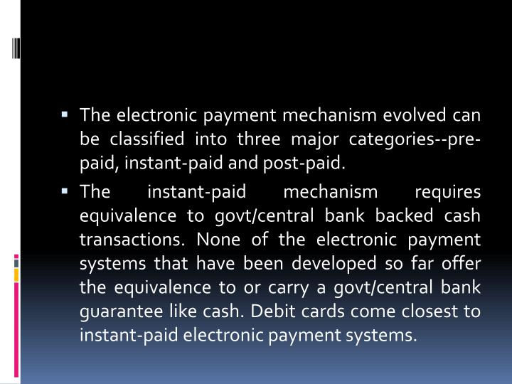 The electronic payment mechanism evolved can be classified into three major categories--pre-paid, instant-paid and post-paid.