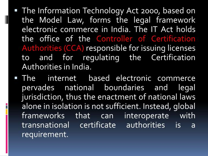 The Information Technology Act 2000, based on the Model Law, forms the legal framework   electronic commerce in India. The IT Act holds the office of the
