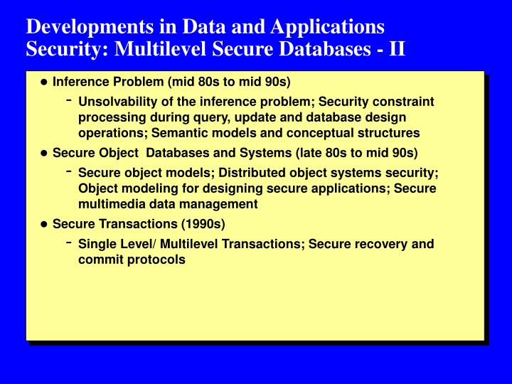 Developments in Data and Applications             Security: Multilevel Secure Databases - II