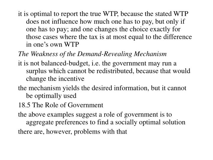 it is optimal to report the true WTP, because the stated WTP does not influence how much one has to pay, but only if one has to pay; and one changes the choice exactly for those cases where the tax is at most equal to the difference in one's own WTP
