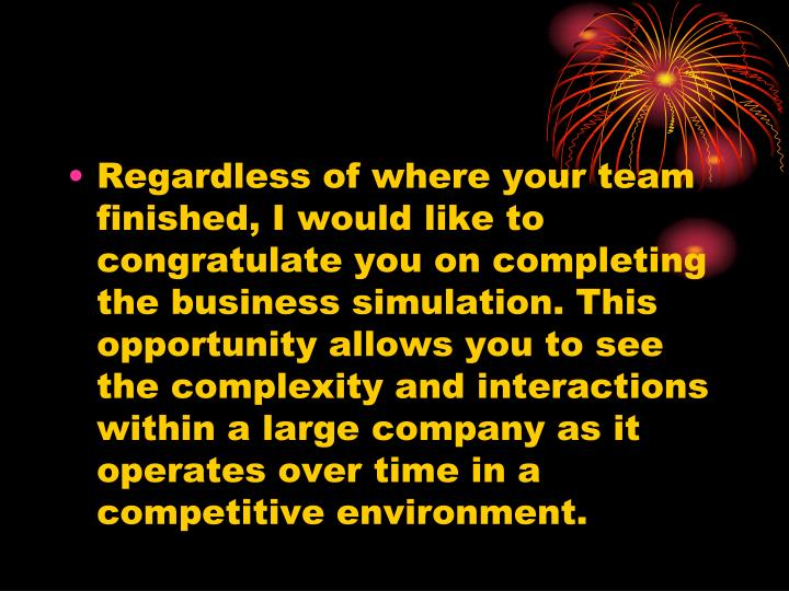 Regardless of where your team finished, I would like to congratulate you on completing the business simulation. This opportunity allows you to see the complexity and interactions within a large company as it operates over time in a competitive environment.