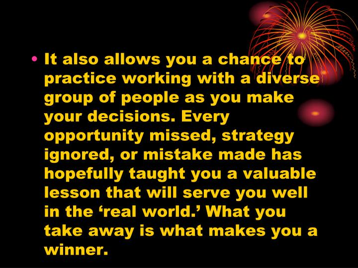 It also allows you a chance to practice working with a diverse group of people as you make your decisions. Every opportunity missed, strategy ignored, or mistake made has hopefully taught you a valuable lesson that will serve you well in the 'real world.' What you take away is what makes you a winner.