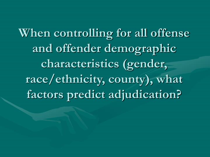 When controlling for all offense and offender demographic characteristics (gender, race/ethnicity, county), what factors predict adjudication?