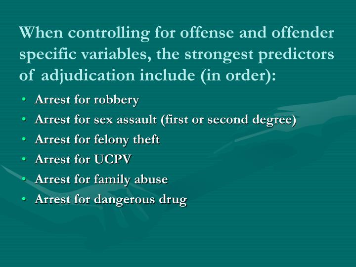 When controlling for offense and offender specific variables, the strongest predictors of adjudication include (in order):