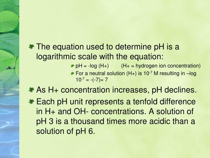 The equation used to determine pH is a logarithmic scale with the equation: