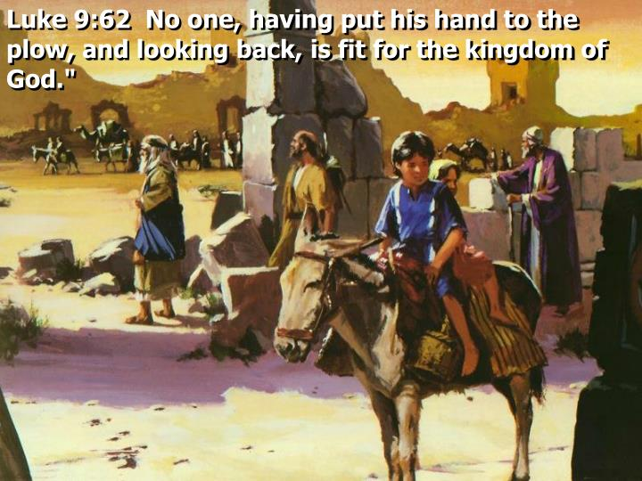 Luke 9:62  No one, having put his hand to the plow, and looking back, is fit for the kingdom of God.""