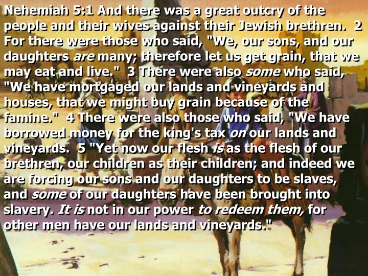"Nehemiah 5:1 And there was a great outcry of the people and their wives against their Jewish brethren.  2 For there were those who said, ""We, our sons, and our daughters"