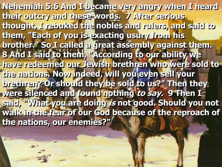 "Nehemiah 5:6 And I became very angry when I heard their outcry and these words.  7 After serious thought, I rebuked the nobles and rulers, and said to them, ""Each of you is exacting usury from his brother."" So I called a great assembly against them.  8 And I said to them, ""According to our ability we have redeemed our Jewish brethren who were sold to the nations. Now indeed, will you even sell your brethren? Or should they be sold to us?"" Then they were silenced and found nothing"