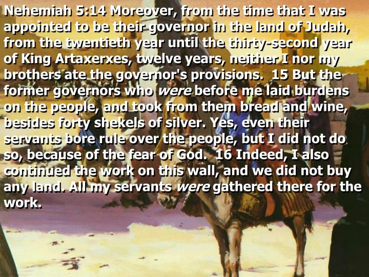 Nehemiah 5:14 Moreover, from the time that I was appointed to be their governor in the land of Judah, from the twentieth year until the thirty-second year of King Artaxerxes, twelve years, neither I nor my brothers ate the governor's provisions.  15 But the former governors who