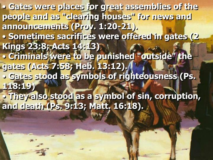 "Gates were places for great assemblies of the people and as ""clearing houses"" for news and announcements (Prov. 1:20-21)."