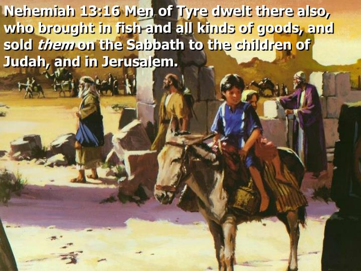 Nehemiah 13:16 Men of Tyre dwelt there also, who brought in fish and all kinds of goods, and sold