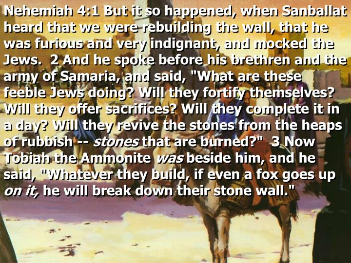 "Nehemiah 4:1 But it so happened, when Sanballat heard that we were rebuilding the wall, that he was furious and very indignant, and mocked the Jews.  2 And he spoke before his brethren and the army of Samaria, and said, ""What are these feeble Jews doing? Will they fortify themselves? Will they offer sacrifices? Will they complete it in a day? Will they revive the stones from the heaps of rubbish --"