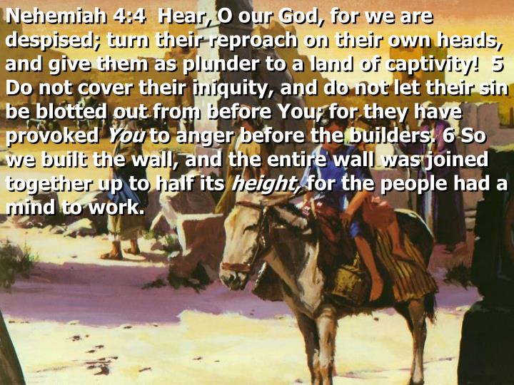 Nehemiah 4:4  Hear, O our God, for we are despised; turn their reproach on their own heads, and give them as plunder to a land of captivity!  5 Do not cover their iniquity, and do not let their sin be blotted out from before You; for they have provoked